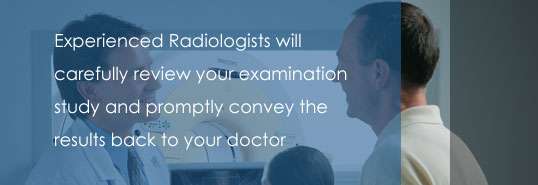 Experienced radiologists will carefully review your examination study and promptly convey the results back to your doctor