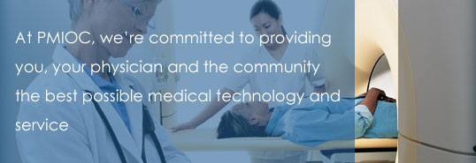 At PMIOC, we're committed to providing you, your physician and the community the best possible medical technology and service